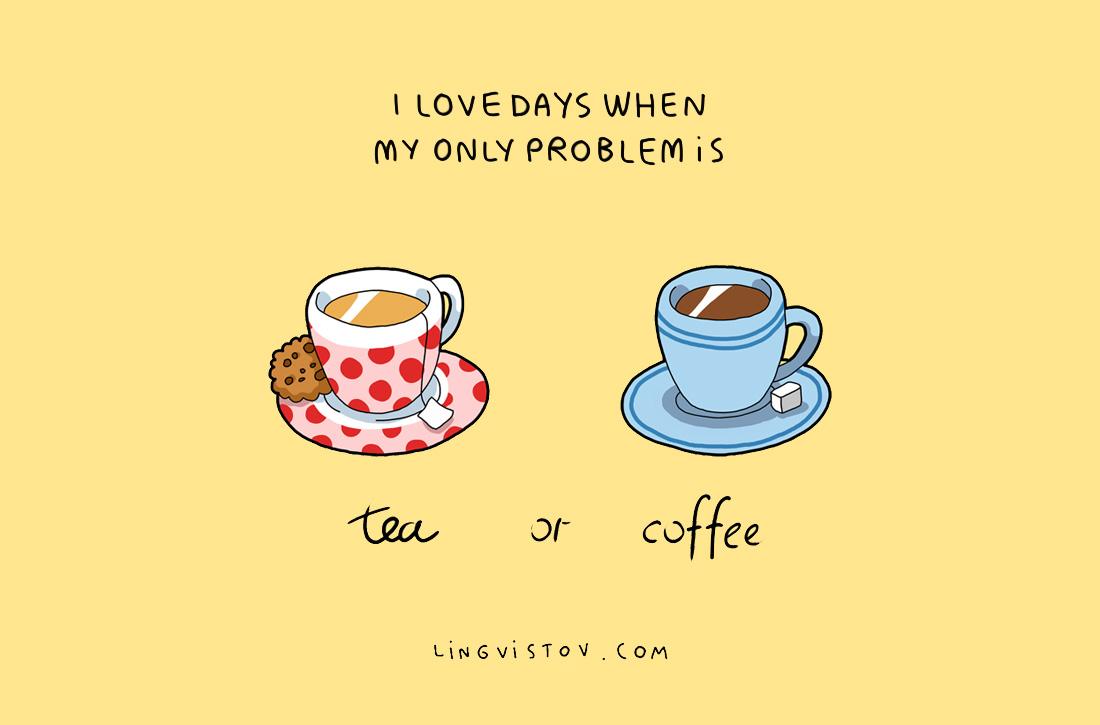 Обичам дните, в които единственият проблем е чай или кафе.