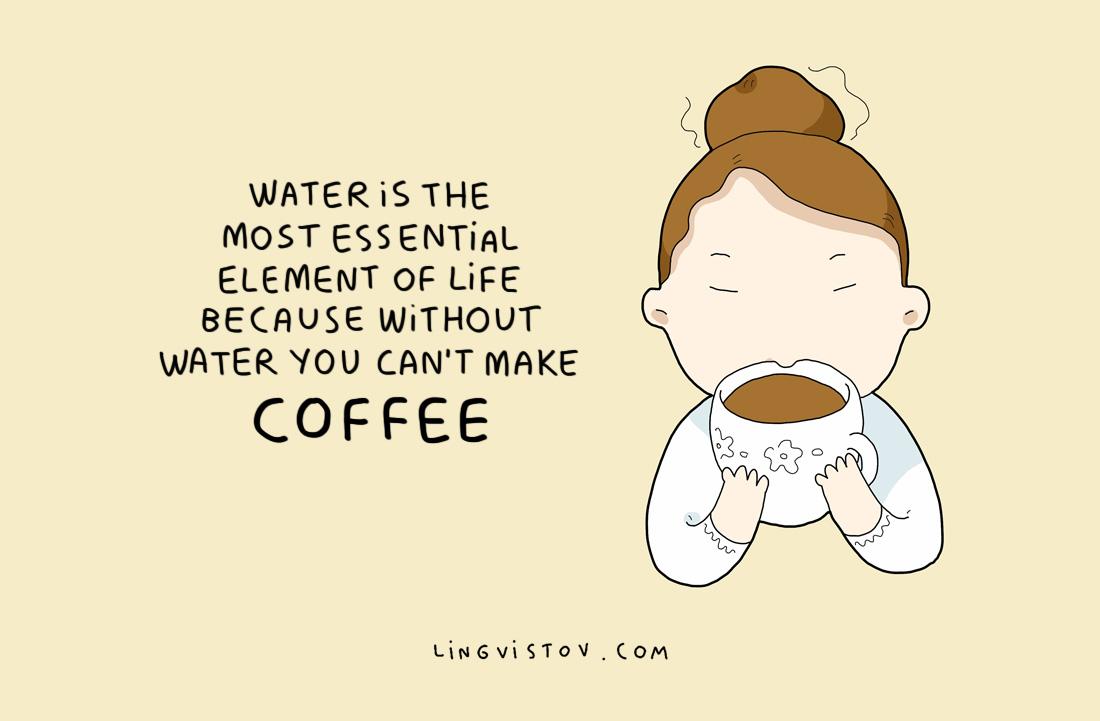 Водата е най-важният елемент на живота, защото без вода не можеш да си направиш кафе.