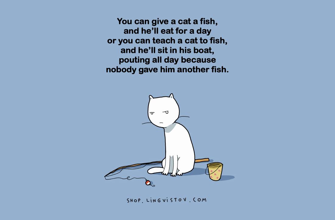 Може да дадете на котката рибаи тя ще я яде цял ден.Или да научите котката да лови рибаи тя ще седи в лодката и ще се муси цял ден,че никой не ѝ е дал риба.