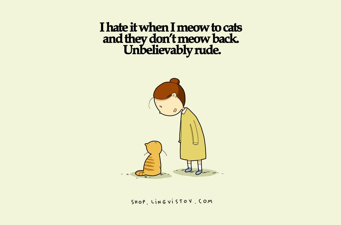 Мразя, когато мяукам на коткии те не ми мяукат в отговор.Невъобразимо грубо е.